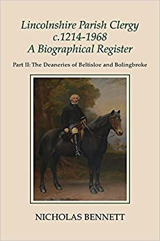 Lincolnshire Parish Clergy, <I>c</I>.1214-1968: A Biographical Register: Part II: The Deaneries of Beltisloe and Bolingbroke (105) (Publications of the Lincoln Record Society)