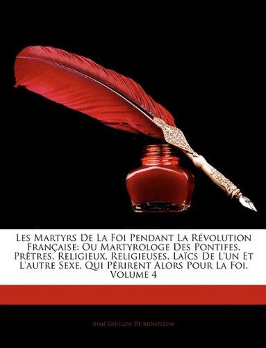 Les Martyrs De La Foi Pendant La Révolution Française: Ou Martyrologe Des Pontifes, Prêtres, Religieux, Religieuses, Laïcs De L'un Et L'autre Sexe, ... Alors Pour La Foi, Volume 4 (French Edition) pdf