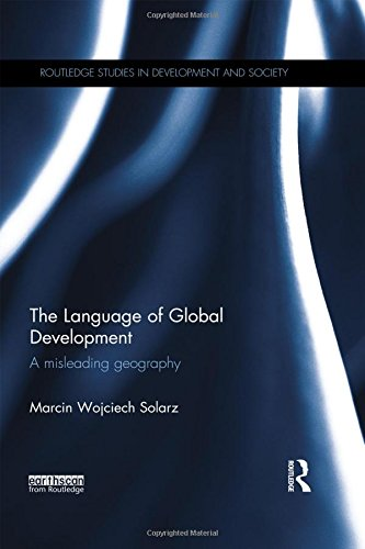The Language of Global Development: A Misleading Geography (Routledge Studies in Development and Society) by Routledge