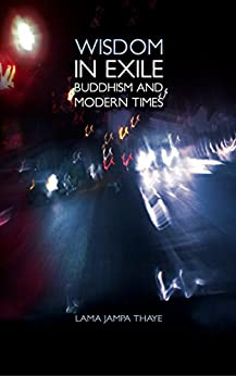 Wisdom in Exile: Buddhism and Modern Times by [Thaye, Jampa]