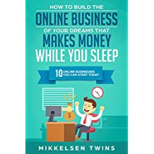 How to Build the Online Business of Your Dreams That Makes Money While You Sleep: 10 Online Business You Can Start Today (Passive Income Book 6)