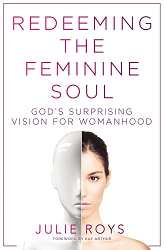 Redeeming the Feminine Soul: God's Surprising Vision for Womanhood by [Roys, Julie]