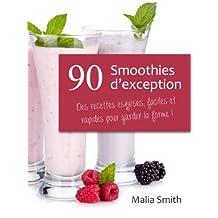 90 Smoothies d'exception : des recettes esquises, faciles et rapides pour garder la forme ! Smoothies aux fruits, verts, detox, sans sucre, sans gluten, végétaliens... (French Edition)