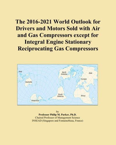 The 2016-2021 World Outlook for Drivers and Motors Sold with Air and Gas Compressors except for Integral Engine Stationary Reciprocating Gas Compressors ()