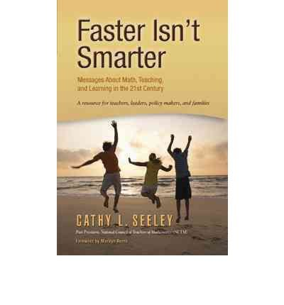 By Cathy L. Seeley Faster Isn't Smarter: Messages About Math, Teaching, and Learning in the 21st Century