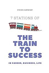 The Train to Success: 7 Train Stations on the Route to Career, Business and Life Success