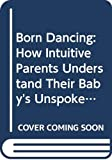 img - for Born Dancing: How Intuitive Parents Understand Their Baby's Unspoken Language and Natural Rhythms book / textbook / text book
