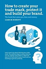 How to Create a Trade Mark, Protect it and Build your Brand by Liam M Birkett (2016-04-15) Paperback