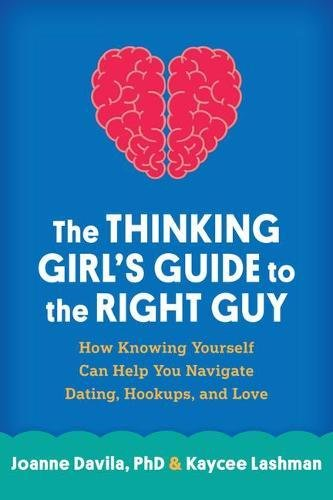 The Thinking Girl's Guide to the Right Guy: How Knowing Yourself Can Help You Navigate Dating, Hookups, and Love by The Guilford Press