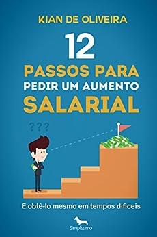 12 passos para pedir um aumento salarial: (e obtê-lo mesmo em tempos difíceis!) por [de Oliveira, Kian]