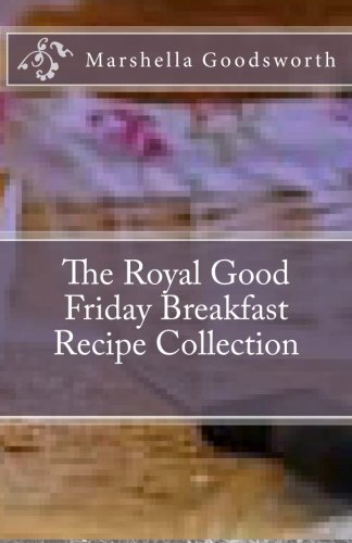 The Royal Good Friday Breakfast Recipe Collection by Marshella Goodsworth