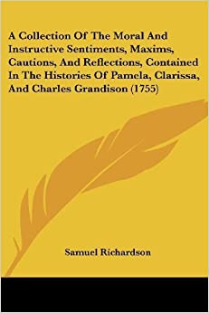 A Collection Of The Moral And Instructive Sentiments, Maxims, Cautions, And Reflections, Contained In The Histories Of Pamela, Clarissa, And Charles Grandison (1755) by Richardson, Samuel (2009)