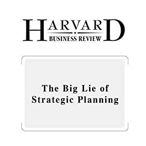 The Big Lie of Strategic Planning (Harvard Business Review) Periodical