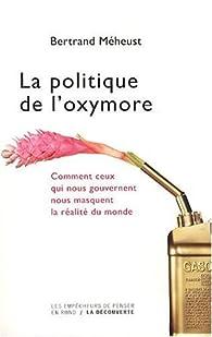 La politique de l'oxymore : Comment ceux qui nous gouvernent nous masquent la réalité du monde par Bertrand Méheust