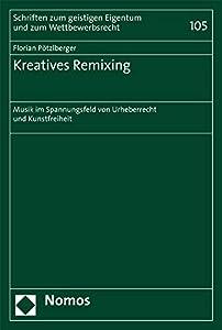 Kreatives Remixing: Musik Im Spannungsfeld Von Urheberrecht Und Kunstfreiheit (Schriften Zum Geistigen Eigentum Und Zum Wettbewerbsrecht) (German Edition)