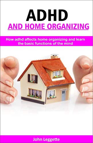 ADH and home Organizing: How adhd affects home organizing and learn basic -