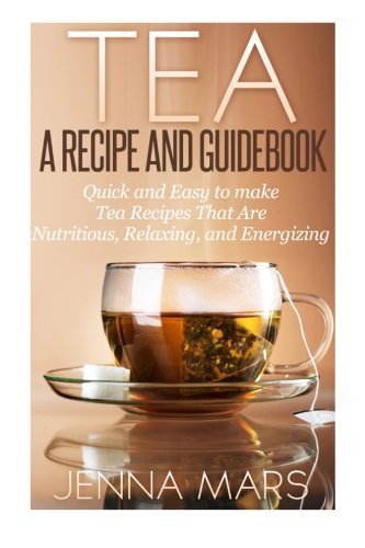 Tea A Recipe and Guidebook: Quick and Easy to Make Tea Recipes That Are Nutritious, Relaxing, and Energizing