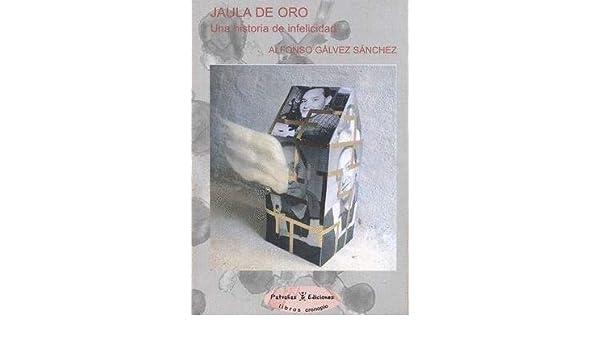 JAULA DE ORO UNA HISTORIA DE INFELICIDAD.: Amazon.es: ALFONSO ...