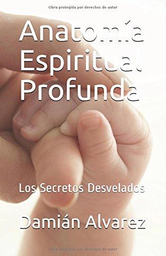 Anatomia Espiritual Profunda: Los Secretos Desvelados (Spanish Edition) [Damian Alvarez] (Tapa Blanda)