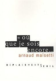 Où que je sois encore... par Arnaud Maïsetti