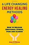 img - for 6 Life Changing Energy Healing Methods: How to Release Emotional Stress, Pain and Illness book / textbook / text book