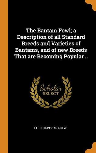 The Bantam Fowl; a Description of all Standard Breeds and Varieties of Bantams, and of new Breeds That are Becoming Popular ..