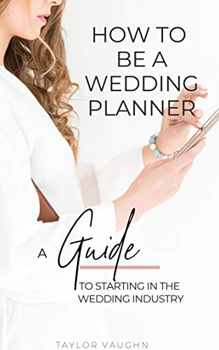 How to be a Wedding Planner: A Guide to starting in the wedding industry por Taylor Vaughn