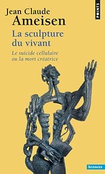 La sculpture du vivant : Le suicide cellulaire ou la mort créatrice par Ameisen