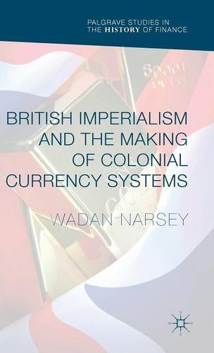 British Imperialism and the Making of Colonial Currency Systems (Palgrave Studies in the History of Finance)