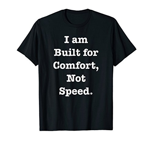 I Am Built for Comfort, Not Speed T-shirt About Happiness