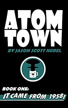 Atom Town Book 1: It Came From 1958! by [Nebel, Jason Scott]