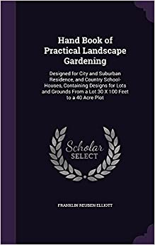 Book Hand Book of Practical Landscape Gardening: Designed for City and Suburban Residence, and Country School-Houses, Containing Designs for Lots and Grounds From a Lot 30 X 100 Feet to a 40 Acre Plot