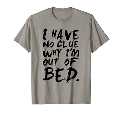 I Have No Clue Why I'm Out Of Bed Shirt ()
