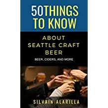 50 THINGS TO KNOW ABOUT SEATTLE CRAFT BEER: BEER, CIDERS, AND MORE (Greater Than a Tourist Book 23)