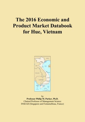 The 2016 Economic and Product Market Databook for Hue, Vietnam by ICON Group International, Inc.