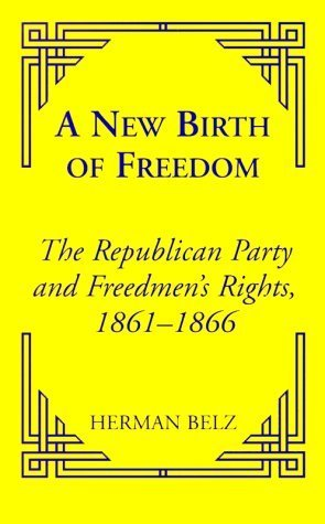(A New Birth of Freedom: The Republican Party and the Freedmen's Rights (Reconstructing America) by Herman Belz)