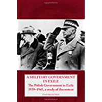 A Military Government in Exile: The Polish Government in Exile 1939-1945, A Study of Discontent (Helion Studies in Military History Book 2)