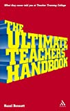The Ultimate Teachers' Handbook : What They Never Told You at Teacher Training College, Bennett, Hazel, 0826485006