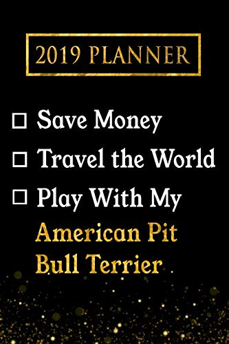 2019 Planner: Save Money, Travel The World, Play With My American Pit Bull Terrier: 2019 American Pit Bull Terrier Planner