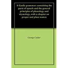 A Gaelic grammar: containing the parts of speech and the general principles of phonology and etymology, with a chapter on proper and place names