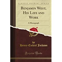 Benjamin West, His Life and Work: A Monograph (Classic Reprint)