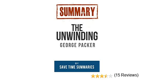Summary and Analysis of The Unwinding An Inner History of the New America Based on the Book by George Packer Smart Summaries