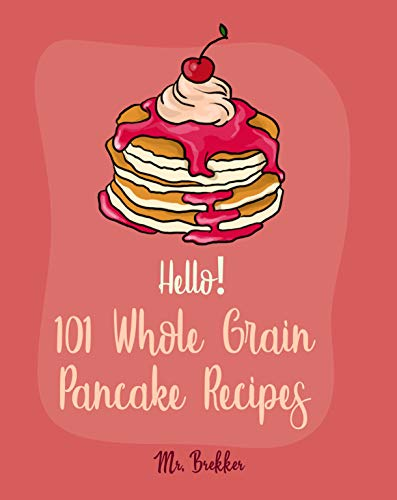 Hello! 101 Whole Grain Pancake Recipes: Best Whole Grain Pancake Cookbook Ever For Beginners [Kids Pancake Cookbook, Overnight Oatmeal Cookbook, Simply Vegan Cookbook, Banana Bread Recipe] [Book 1] by Mr. Brekker