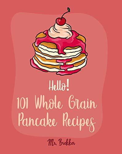 Hello! 101 Whole Grain Pancake Recipes: Best Whole Grain Pancake Cookbook Ever For Beginners [Kids Pancake Cookbook, Overnight Oatmeal Cookbook, Simply Vegan Cookbook, Banana Bread Recipe] [Book 1] (Best Oatmeal Pancakes Ever)
