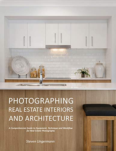 Photographing Real Estate Interiors and Architecture: A Comprehensive Guide to Equipment, Technique  and Workflow for Real Estate Photography