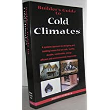 Builder's Guide: Cold Climates; A Systems Approach to Designing and Building Homes That Are Safe, Healthy, Durable, Comfortable, Energy Efficient and Environmentally Responsible