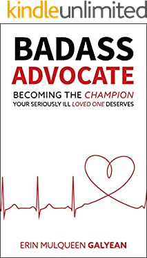 Badass Advocate: Becoming The Champion Your Seriously Ill Loved One Deserves