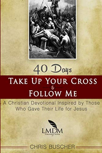 Take Up Your Cross and Follow Me: A Christian Devotional Inspired By Those Who Gave Their Life For Jesus (Take Up The Cross And Follow Jesus)