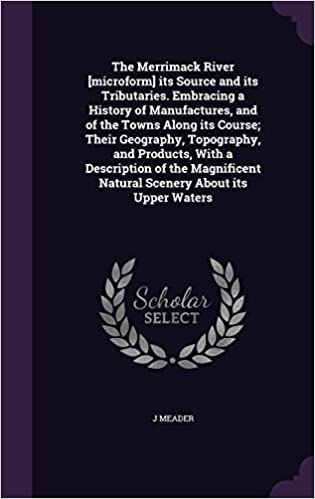 Book The Merrimack River [microform] its Source and its Tributaries. Embracing a History of Manufactures, and of the Towns Along its Course: Their ... Natural Scenery About its Upper Waters