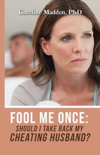 Fool Me Once: Should I Take Back My Cheating Husband? (Surviving Infidelity, Advice From A Marriage Therapist) (Volume 2)